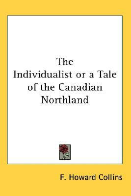 The Individualist or a Tale of the Canadian Northland written by Collins, F. Howard