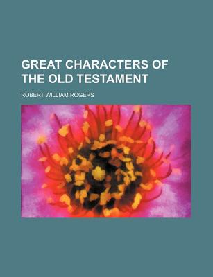 Great Characters of the Old Testament written by Rogers, Robert William