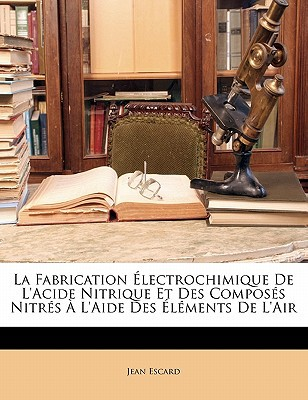 La Fabrication Lectrochimique de L'Acide Nitrique Et Des Compos?'s Nitr?'s L'Aide Des L Ments de L'Air written by Jean Escard