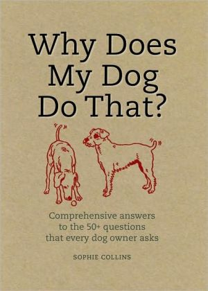 Why Does My Dog Do That?: Comprehensive Answers to the 50+ Questions That Every Dog Owner Asks book written by Sophie Collins