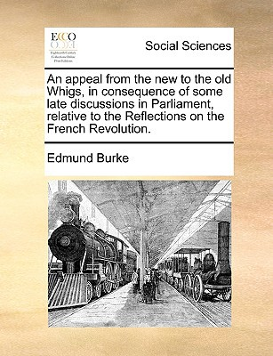 An  Appeal from the New to the Old Whigs, in Consequence of Some Late Discussions in Parliament, Relative to the Reflections on the French Revolution. written by Burke, Edmund