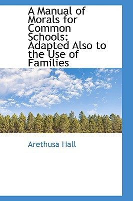 A Manual of Morals for Common Schools: Adapted Also to the Use of Families book written by Hall, Arethusa