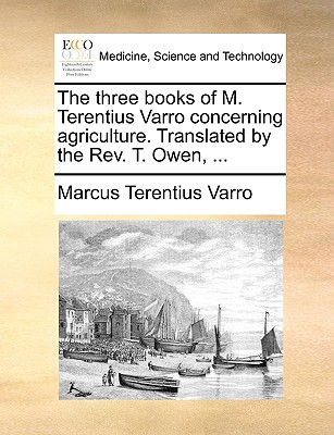The Three Books of M. Terentius Varro Concerning Agriculture. Translated by the REV. T. Owen, ... written by Varro, Marcus Terentius