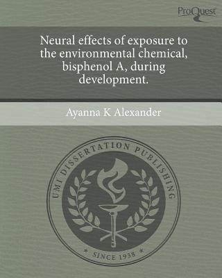 Neural Effects of Exposure to the Environmental Chemical, Bisphenol A, During Development. written by Ayanna K. Alexander