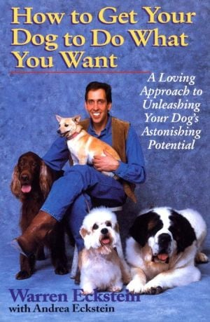 How to Get Your Dog to Do What You Want: A Loving Approach to Unleashing Your Dog's Astonishing Learning Potential book written by Andrea Eckstein