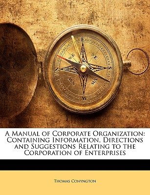 A Manual of Corporate Organization: Containing Information, Directions and Suggestions Relating to the Corporation of Enterprises written by Conyngton, Thomas