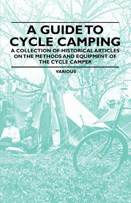 A Guide to Cycle Camping - A Collection of Historical Articles on the Methods and Equipment of the Cycle Camper written by Various