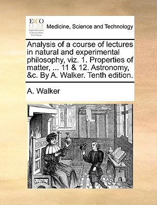 Analysis of a Course of Lectures in Natural and Experimental Philosophy, Viz. 1. Properties of Matter, ... 11 & 12. Astronomy, &C. by A. Walker. Tenth written by Walker, A.