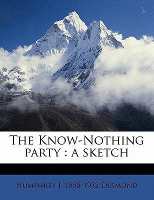 The Know-Nothing Party: A Sketch book written by Desmond, Humphrey J. 1858