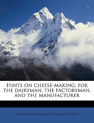 Hints on Cheese-Making, for the Dairyman, the Factoryman, and the Manufacturer written by Curtis, Thomas Day