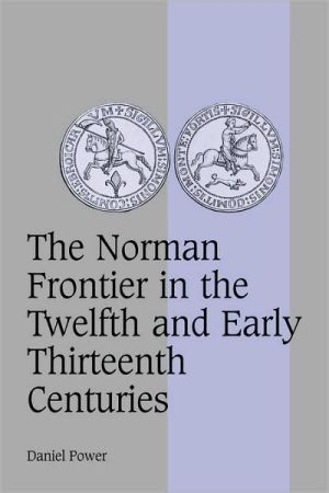 Norman Frontier in the Twelfth and Early Thirteenth Centuries book written by Daniel Power