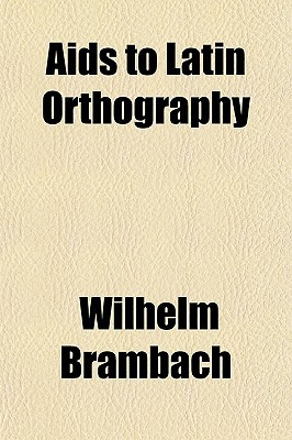 AIDS to Latin Orthography written by Brambach, Wilhelm