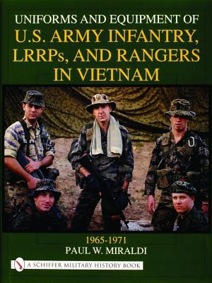 Uniforms and Equipment of U. S. Army Infantry, LRRPS, and Rangers in Vietnam, 1965-1971 book written by Paul W. Miraldi