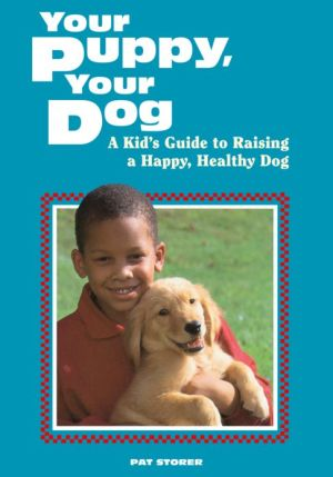 Your Puppy, Your Dog: A Kid's Guide to Raising a Happy, Healthy Dog book written by Pat Storer