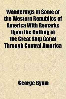 Wanderings in Some of the Western Republics of America with Remarks Upon the Cutting of the Great Ship Canal Through Central America book written by Byam, George
