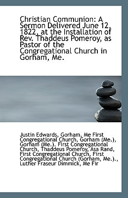 Christian Communion: A Sermon Delivered June 12, 1822, at the Installation of REV. Thaddeus Pomeroy, book written by Edwards, Gorham Me First Congregational