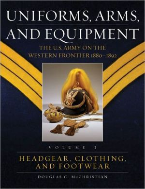 Uniforms, Arms, and Equipment, Volumes 1 & 2: The U.S. Army on the Western Frontier 1880-1892 book written by Douglas C. McChristian
