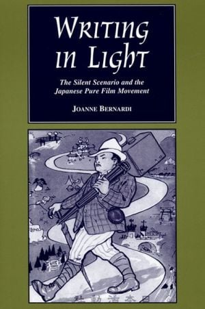 Writing in Light: The Silent Scenario and the Japanese Pure Film Movement book written by Joanne Bernardi