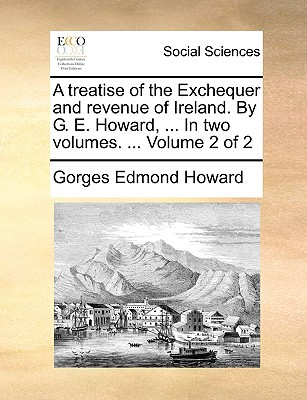 A Treatise of the Exchequer and Revenue of Ireland. by G. E. Howard, ... in Two Volumes. ... Volume 2 of 2 written by Howard, Gorges Edmond