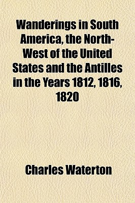 Wanderings in South America, the North-West of the United States and the Antilles in the Years 1812, 1816, 1820 book written by Waterton, Charles