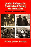 Jewish Refugees in Switzerland During the Holocaust: A Memoir of Childhood and History book written by Frieda Johles Forman