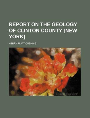 Report on the Geology of Clinton County [New York] written by Henry Platt Cushing
