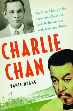 Charlie Chan: The Untold Story of the Honorable Detective and His Rendezvous with American History book written by Yunte Huang