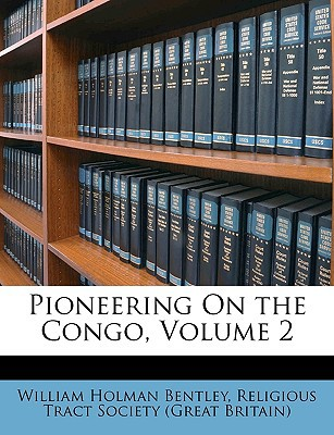 Pioneering on the Congo, Volume 2 book written by Bentley, William Holman , Great Britain Religious Tract Society