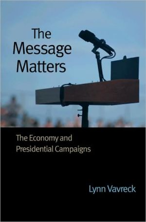 The Message Matters: The Economy and Presidential Campaigns book written by Lynn Vavreck