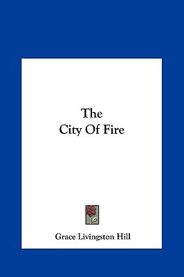 The City of Fire the City of Fire written by Hill, Grace Livingston