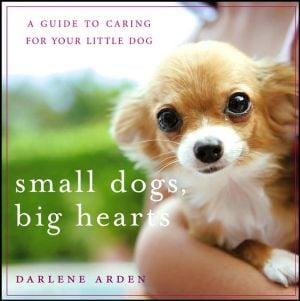 Small Dogs, Big Hearts: A Guide to Caring for Your Little Dog , Revised Edition book written by Darlene Arden
