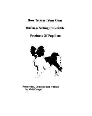 How to Start Your Own Business Selling Collectible Products of Papillons book written by Gail Forsyth