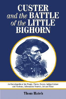 Custer and the Battle of the Little Bighorn: An Encyclopedia of the People, Places, Events, Indian Culture and Customs, Information Sources, Art and Films book written by Thom Hatch