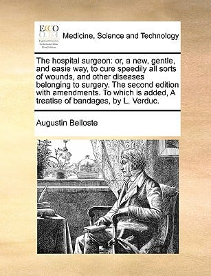 The Hospital Surgeon: Or, a New, Gentle, and Easie Way, to Cure Speedily All Sorts of Wounds, and Other Diseases Belonging to Surgery. the S written by Belloste, Augustin