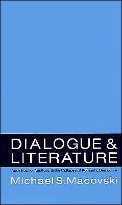 Dialogue and Literature: Apostrophe, Auditors, and the Collapse of Romantic Discourse book written by Michael Steven Macovski