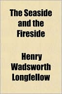 The Seaside and the Fireside book written by Henry Wadsworth Longfellow