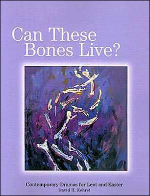 Can These Bones Live?: Contemporary Dramas for Lent and Easter book written by David H. Kehret