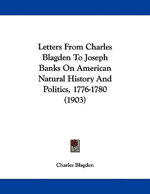 Letters From Charles Blagden To Joseph Banks On American Natural History And Politics, 1776-... written by Charles Blagden