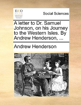 A Letter to Dr. Samuel Johnson, on His Journey to the Western Isles. by Andrew Henderson, ... written by Andrew Henderson , Henderson, Andrew