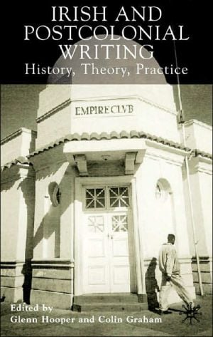 Irish and Postcolonial Writing: History, Theory, Practice book written by Glenn Hooper