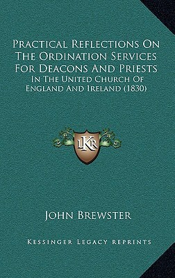 Practical Reflections on the Ordination Services for Deacons and Priests: In the United Church of England and Ireland (1830) written by Brewster, John