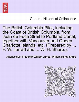 The British Columbia Pilot, Including the Coast of British Columbia, from Juan de Fuca Strait to Portland Canal, Together with Vancouver and Queen Cha book written by Anonymous, Frederick William Jarrad, William Henry Sharp , Anonymous , Jarrad, Frederick William , Sharp, William Henry