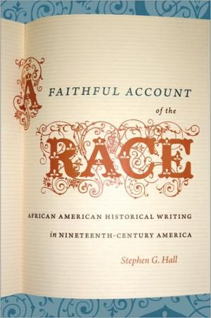 A Faithful Account of the Race: African American Historical Writing in Nineteenth-Century America book written by Stephen G. Hall