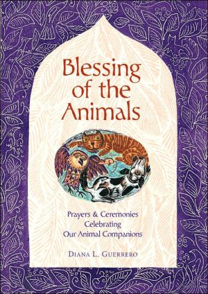 Blessing of the Animals: A Guide to Prayers & Ceremonies Celebrating Pets and Other Creatures book written by Diana L. Guerrero