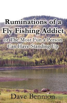 Ruminations of a Fly Fishing Addict written by Dave Bennion