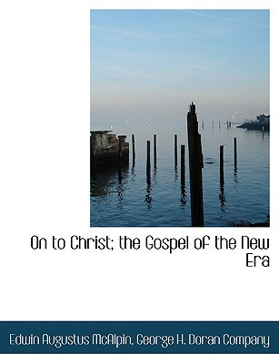 On to Christ; The Gospel of the New Era book written by McAlpin, Edwin Augustus , George H. Doran Company, H. Doran Compan , George H. Doran Company