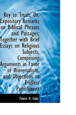 Key to Truth: Or, Expository Remarks on Biblical Phrases and Passages; Together with Brief Essays on book written by Lake, Edwin H.
