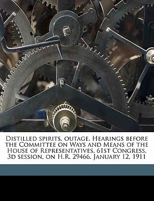 Distilled Spirits, Outage. Hearings Before the Committee on Ways and Means of the House of Representatives, 61st Congress, 3D Session, on H.R. 29466. book written by United States Congress House Committe