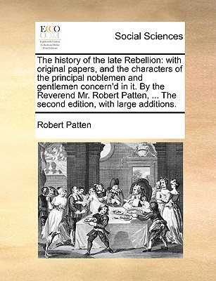 The History of the Late Rebellion: With Original Papers, and the Characters of the Principal Noblemen and Gentlemen Concern'd in It. by the Reverend M written by Patten, Robert
