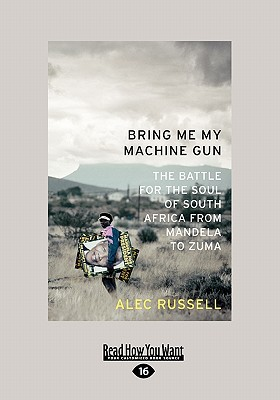 Bring Me My Machine Gun: The Battle for the Soul of South Africa from Mandela to Zuma book written by Russell, Alec